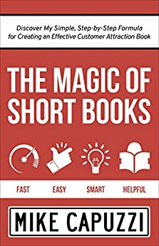 The Magic of Short Books: Discover My Simple, Step-by Step Formula for Creating an Effective Customer Attraction Book by [Mike Capuzzi]