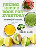 Juicing Recipe Book for Everyday: The Ultimate Guide of Home-Made Juices for Weight Loss,...
