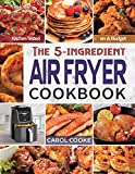 Air Fryer Cookbook: The Easy 5-ingredient Kitchen-tested Recipes for Fried Favorites to Fry, Bake, Grill, and Roast on A Budget