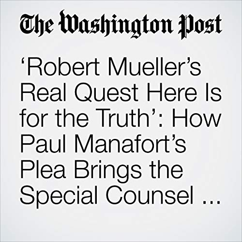 'Robert Mueller's Real Quest Here Is for the Truth': How Paul Manafort's Plea Brings the Special Counsel Probe Closer to Its Endgame audiobook cover art