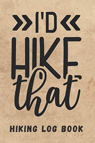 I´D HIKE THAT. HIKING LOG BOOK: Keep Track of Every Detail: Location, Distance, Duration, Elevation, Terrain, Difficulty... | Tracking Notebook | Trekking Journal | Gifts for Real Hikers.