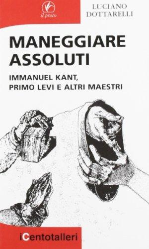 Maneggiare assoluti. Immanuel Kant, Primo Levi e altri maestri