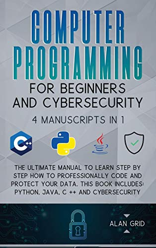 Computer Programming for Beginners and Cybersecurity: 4 MANUSCRIPTS IN 1: The Ultimate Manual to Learn step by step How to Professionally Code and ... Python, Java, C ++ and Cybersecurity