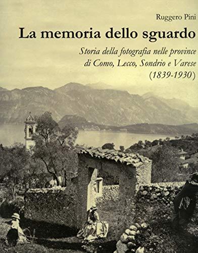 La memoria dello sguardo. Storia della fotografia nelle province di Como, Lecco, Sondrio, Varese (1839-1930). Ediz. illustrata