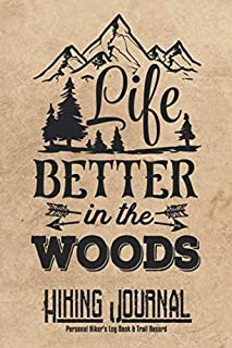 Life Better In The Woods Hiking Journal Personal Hiker's Log Book & Trail Record: Trail Passport Notebook | Travel Size Diary Reference For Hikes | Write In Prompts For Details & Experience