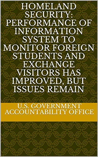 Homeland Security: Performance of Information System to Monitor Foreign Students and Exchange Visitors Has Improved, but Issues Remain (English Edition)
