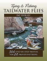Tying and Fishing Tailwater Flies: 500 Step-by-step Photos for 24 Proven Patterns