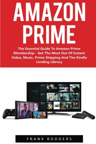 Amazon Prime: The Essential Guide To Amazon Prime Membership - Get The Most Out Of Instant Video, Music, Prime Shipping And The Kindle Lending Library ... Books, Amazon Prime Membership, Prime Photos)