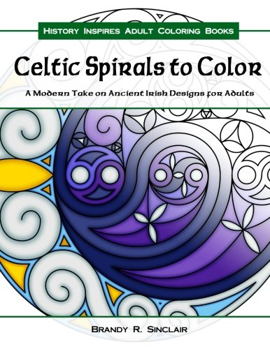 Celtic Spirals to Color: A Modern Take on Ancient Irish Designs for Adults (History Inspires Adult Coloring Books) (Volume 2)