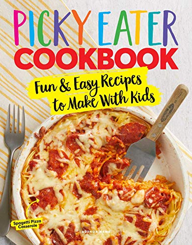 The Picky Eater Cookbook: Fun Recipes to Make With Kids (That They'll Actually Eat!)