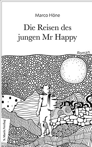 Die Reisen des jungen Mr Happy: Roman | Über das ewige Jagen nach dem Glück und die Flucht vor der Sinnlosigkeit