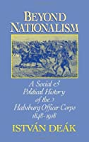 Beyond Nationalism: A Social and Political History of the Habsburg Officer Corps, 1848-1918 by Istvan Deak(1990-05-24)