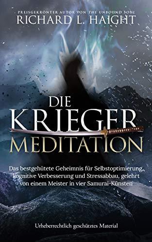 Die Krieger-Meditation: Das bestgehütete Geheimnis für Selbstoptimierung, kognitive Verbesserung und Stressabbau, Gelehrt von einem Meister in vier Samurai-Künsten (The Warrior\'s Meditation)