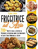 friggitrice ad aria : 700+ ricette facili & gustose da preparare in pochissimi minuti per mantenerti in salute senza rinunciare al gusto!