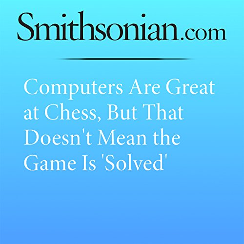 Computers Are Great at Chess, But That Doesn't Mean the Game Is 'Solved' audiobook cover art