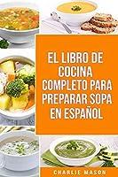 El Libro de Cocina Completo Para Preparar Sopa En Español/ The Full Kitchen Book to Prepare Soup in Spanish