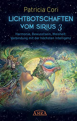 LICHTBOTSCHAFTEN VOM SIRIUS Band 3: Harmonie, Bewusstsein, Weisheit: Verbindung mit der höchsten Intelligenz
