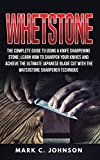Whetstone: The Complete Guide To Using A Knife Sharpening Stone; Learn How To