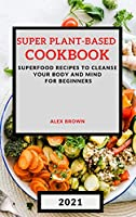 Super Plant-Based Cookbook 2021: Superfood Recipes to Cleanse Your Body and Mind for Beginners
