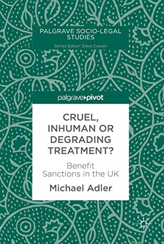 Cruel, Inhuman or Degrading Treatment?: Benefit Sanctions in the UK (Palgrave Socio-Legal Studies)