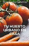 Tu huerto urbano en casa: Todo lo que necesitas saber para crear tu propio huerto urbano en casa y autoproducir alimentos ecológicos