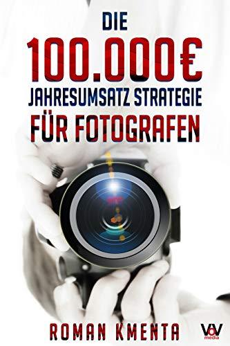 Die 100.000 € Jahresumsatz Strategie für Fotografen: Was Sie als Fotograf abseits von Nikon, Canon und Photoshop unbedingt benötigen, um mit der Fotografie sehr gut zu verdienen