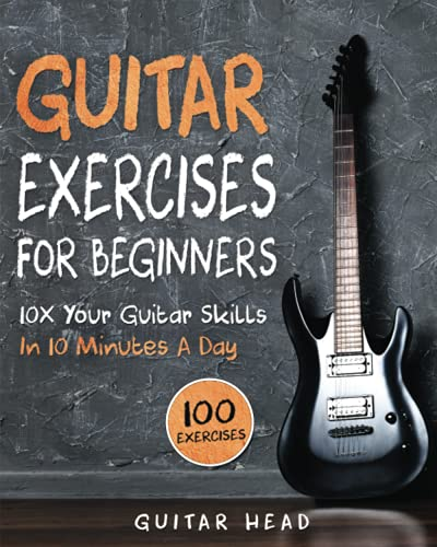 Guitar Exercises for Beginners: 10x Your Guitar Skills in 10 Minutes a Day (Guitar...