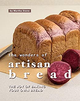 The Wonders of Artisan Bread: The Joy of Baking Your Own Bread by [Martha Stone]