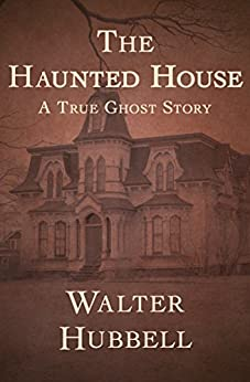 The Haunted House: A True Ghost Story by [Walter Hubbell]