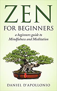 Zen: Zen For Beginners a beginners guide to Mindfulness and Meditation methods to relieve anxiety (meditation, zen buddhism, mindfulness, ying yang, zen ... peacefulness, relieve anxiety Book 1) by [Daniel D'apollonio]