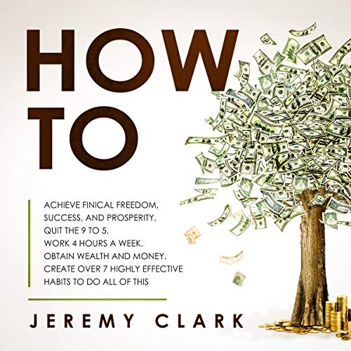 How To: Achieve Finical Freedom, Success, and Prosperity. Quit the 9 to 5. Work 4 Hours a Week. Obtain Wealth and Money. Create Over 7 Highly Effective Habits to Do All of This cover art