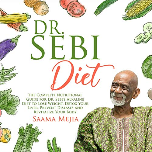 Dr. Sebi Diet: The Complete Nutritional Guide for Dr. Sebi's Alkaline Diet to Lose Weight, Detox Your Liver, Prevent Diseases and Revitalize Your Body cover art
