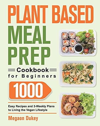 Plant Based Meal Prep Cookbook for Beginners: 1000 Easy Recipes and 3-Weekly Plans to Living the Vegan Lifestyle