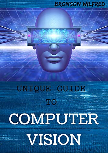 UNIQUE GUIDE TO COMPUTER VISION: An Explanation On Algorithms, Principle And Learning (English Edition)