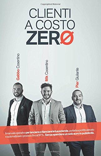 Clienti a Costo Zero: Il manuale operativo per lanciare o rilanciare la tua azienda, portarla a profitto elevato e automatizzare i processi fino al 97 ... Senza spendere un solo euro in pubblicita'.
