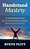 Handstand Mastery: A Beginners Guide To Learn How To Easily Do A Handstand (Handstand, Handstand Training, Handstand Pushup, Hand Stand, Plyometrics, Bodyweight ... Bodyweight Workout) (English Edition)