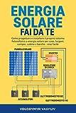 Energia Solare - Fai Da Te: Come progettare e installare il proprio sistema fotovoltaico a energia solare per case, furgoni, camper, cabine e barche - reso facile