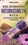 Naturkosmetik - Das ultimative Buch: Naturkosmetik selber machen statt kaufen, mit diesen 115...