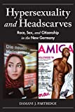 Hypersexuality and Headscarves: Race, Sex, and Citizenship in the New Germany (21st Century Studies)