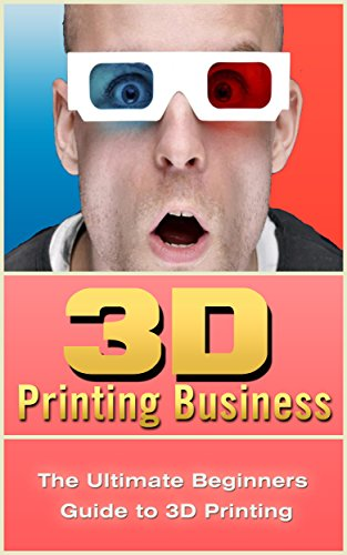 3D Printing Business: The Ultimate Beginners Guide to 3D Printing (3D Modelling, Additive Manufacturing, 3D Printers Book) (English Edition)