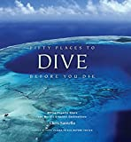 Fifty Places to Dive Before You Die: Diving Experts Share the World's Greatest Destinations [Lingua Inglese]