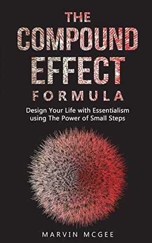 THE COMPOUND EFFECT FORMULA: Design Your Life with Essentialism using The Power of Small Steps