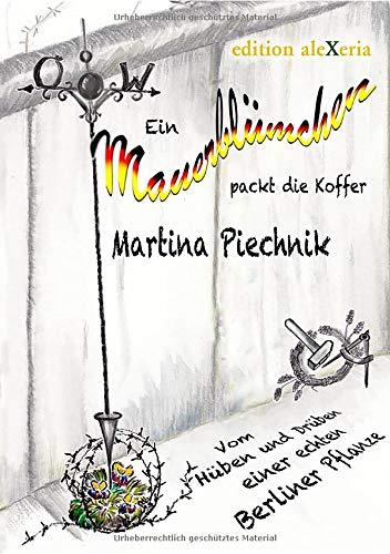 Ein Mauerblümchen packt die Koffer: Vom Hüben und Drüben einer echten Berliner Pflanze (edition aleXeria / Bücher von heute)