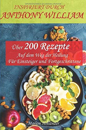 INSPIRIERT DURCH ANTHONY WILLIAM -Über 200 Rezepte- Auf dem Weg der Heilung -Für Einsteiger und Fortgeschrittene-