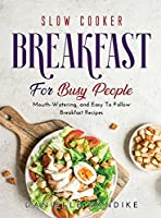 Slow Cooker Breakfast for Busy People: Mouth-Watering, and Easy To Follow Breakfast Recipes
