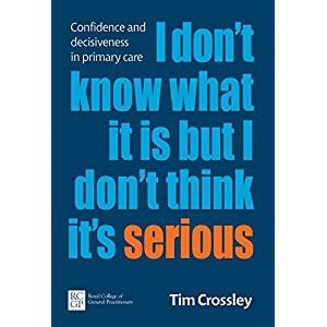 I Don't Know What It Is But I Don't Think It's Serious: Confidence and decisiveness in primary care Kindle Edition