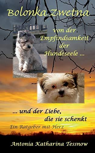 Bolonka Zwetna: Von der Empfindsamkeit der Hundeseele und der Liebe, die sie schenkt - ein Ratgeber...