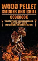 Wood Pellet Smoker and Grill Cookbook: The Art of Perfect Smoking and Grilling: Easy and Tasty Recipes and Techniques for Barbecue Masters
