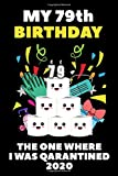 My 79th Birthday The One Where I Was Quarantined 2020: Quarantine Happy Birthday Gifts Lined Blank Journal Notebook Book For Her Him And Kids 79 Years ... Distancing Gift Idea For Girl Boys Girls May