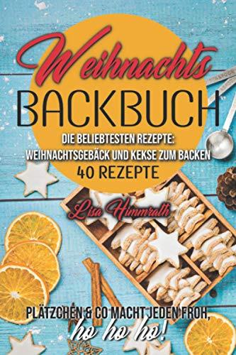 Weihnachtsbackbuch Die beliebtesten Rezepte: Weihnachtsgebäck und Kekse zum Backen: 40 Rezepte | Plätzchen & Co macht jeden froh, ho ho ho! | Enthält Vegane- und LowCarb Rezepte